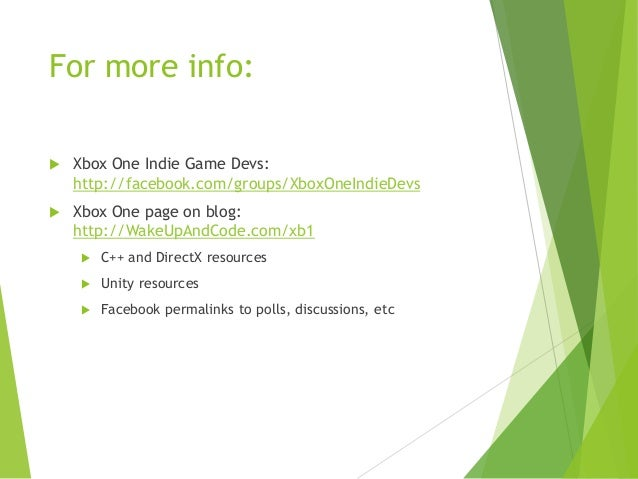 For more info:   Xbox One Indie Game Devs: http://facebook.com/groups/XboxOneIndieDevs    Xbox One page on blog: http://...