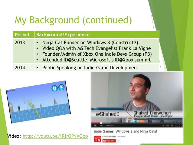 My Background (continued) Period  Background/Experience  2013  • • • •  2014  • Public Speaking on Indie Game Development ...