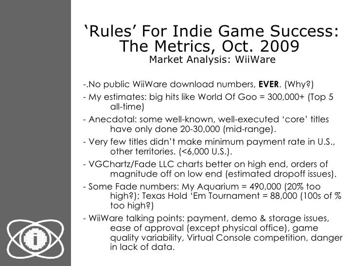' Rules' For Indie Game Success: The Metrics, Oct. 2009  Market Analysis: WiiWare <ul><li>-.No public WiiWare download num...