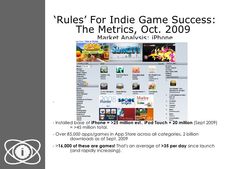 ' Rules' For Indie Game Success: The Metrics, Oct. 2009  Market Analysis: iPhone <ul><li>- Installed base of  iPhone = >25...