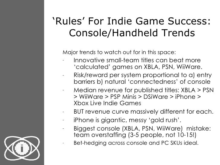 ' Rules' For Indie Game Success: Console/Handheld Trends <ul><ul><li>Major trends to watch out for in this space: </li></u...
