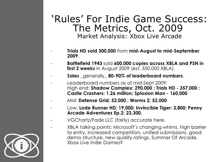 ' Rules' For Indie Game Success: The Metrics, Oct. 2009  Market Analysis: Xbox Live Arcade <ul><li>Trials HD sold 300,000 ...
