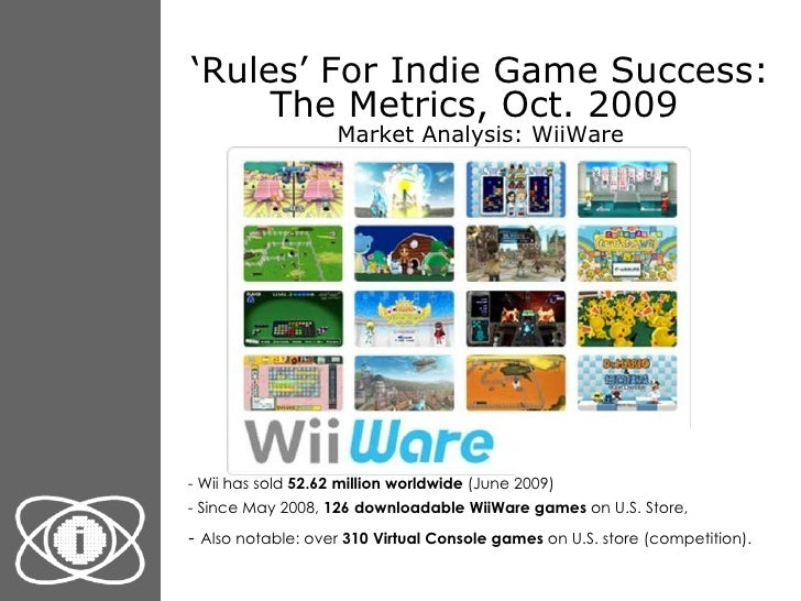 ' Rules' For Indie Game Success: The Metrics, Oct. 2009  Market Analysis: WiiWare <ul><li>- Wii has sold  52.62 million wo...