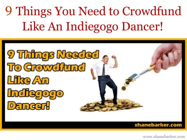 Things You Need to Crowdfund  Like An Indiegogo Dancer!  www.shanebarker.com  9