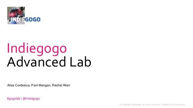 Indiegogo  Advanced Lab  Alisa Cordesius, Pam Mangan, Rachel Allen  #gogolab | @indiegogo  1 © Copyright Indiegogo. All ri...