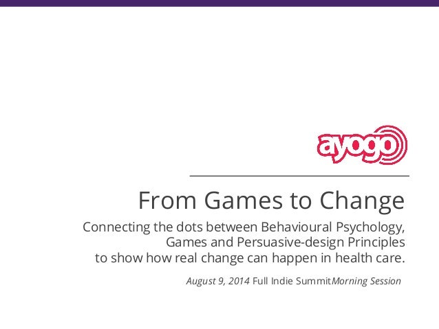 From Games to Change Connecting the dots between Behavioural Psychology, Games and Persuasive-design Principles to show ho...