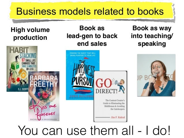 High volume! production Book as ! lead-gen to back end sales Book as way into teaching/ speaking Business models related t...