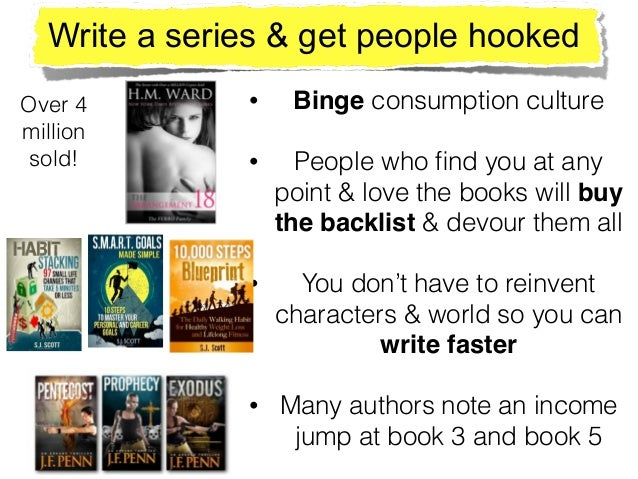 Write a series & get people hooked • Binge consumption culture • People who find you at any point & love the books will bu...