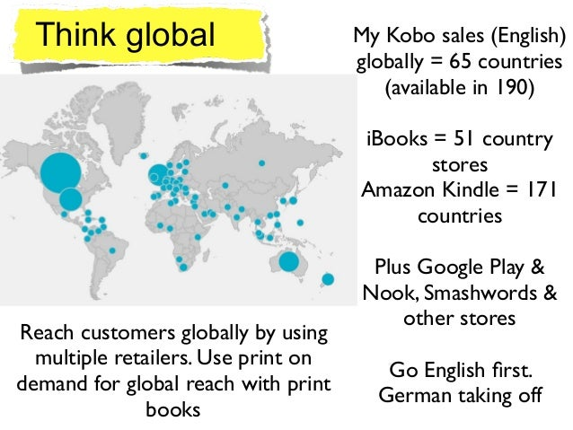 Think global My Kobo sales (English) globally = 65 countries  (available in 190)  ! iBooks = 51 country stores  Amazon ...