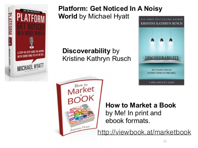 21 Platform: Get Noticed In A Noisy World by Michael Hyatt Discoverability by Kristine Kathryn Rusch How to Market a Book ...