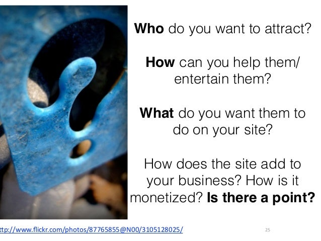 25 Who do you want to attract? How can you help them/ entertain them? ! What do you want them to do on your site?  How d...