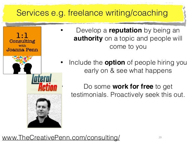 29 Services e.g. freelance writing/coaching • Develop a reputation by being an authority on a topic and people will come t...