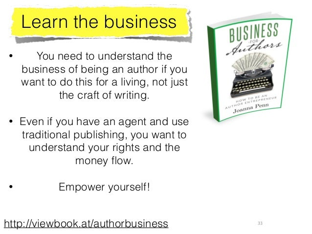 33 Learn the business • You need to understand the business of being an author if you want to do this for a living, not ju...