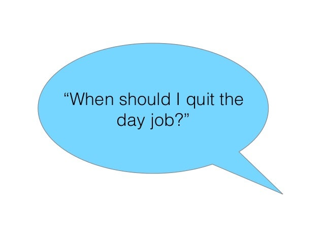 """""""When should I quit the day job?"""""""