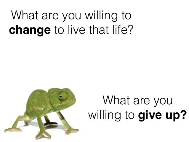 What are you willing to change to live that life? What are you willing to give up?
