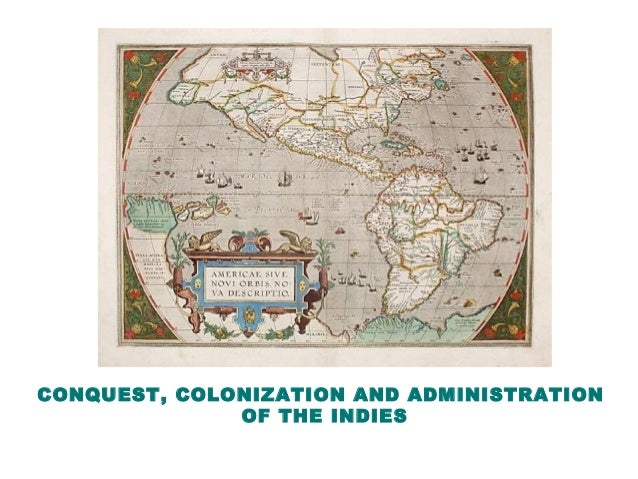 CONQUEST, COLONIZATION AND ADMINISTRATION OF THE INDIES
