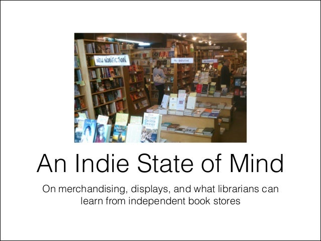 An Indie State of Mind On merchandising, displays, and what librarians can learn from independent book stores