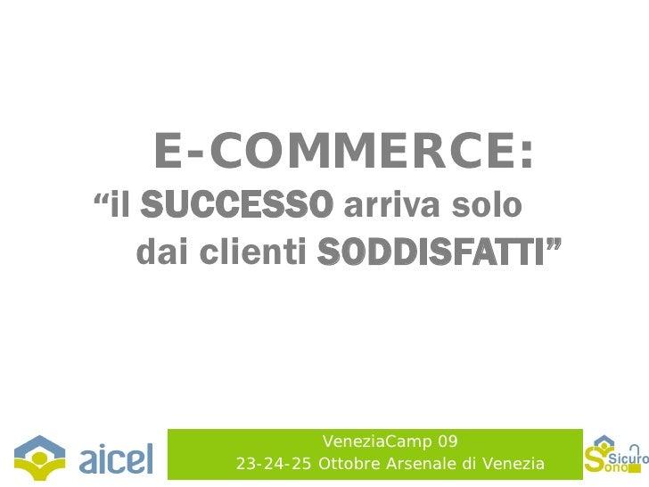 """E-COMMERCE: """"il   SUCCESSO arriva solo       dai clienti SODDISFATTI""""                        VeneziaCamp 09            23-..."""
