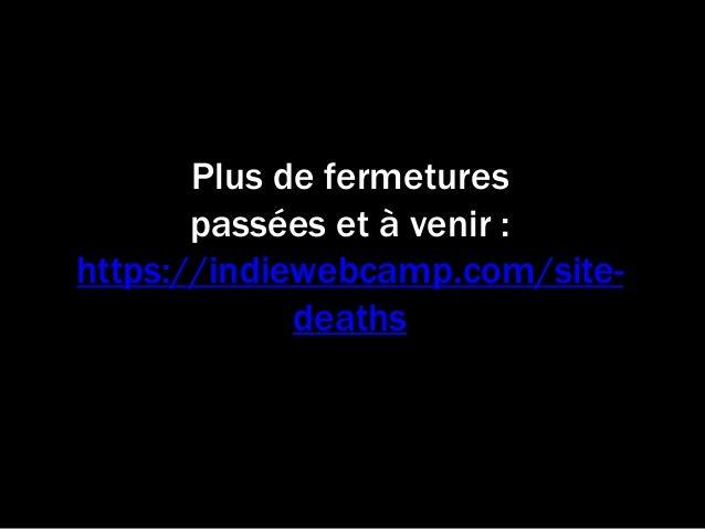 Plus de fermetures passées et à venir : https://indiewebcamp.com/site- deaths