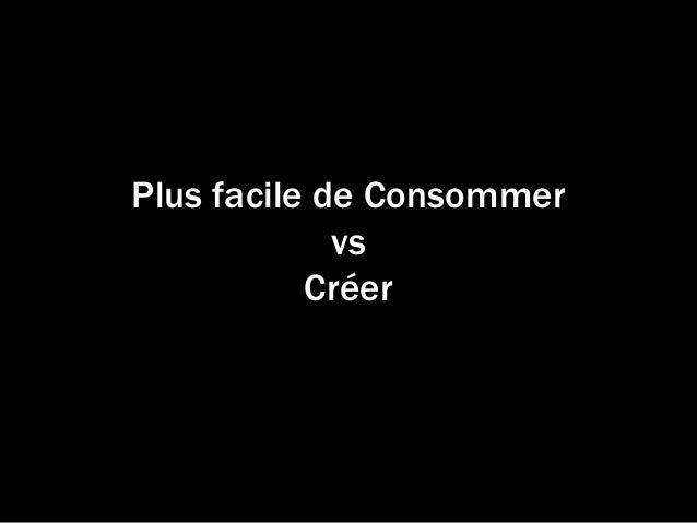 Plus facile de Consommer vs Créer