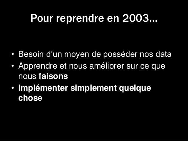 Pour reprendre en 2003… • Besoin d'un moyen de posséder nos data • Apprendre et nous améliorer sur ce que nous faisons • I...