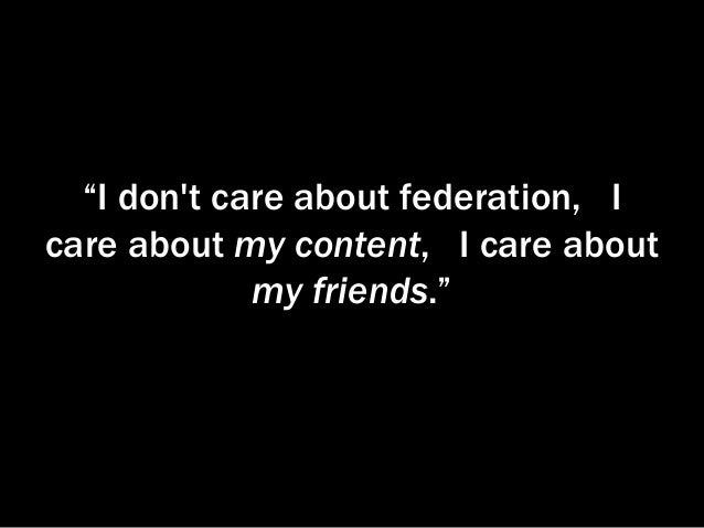 """""""I don't care about federation, I care about my content, I care about my friends."""""""