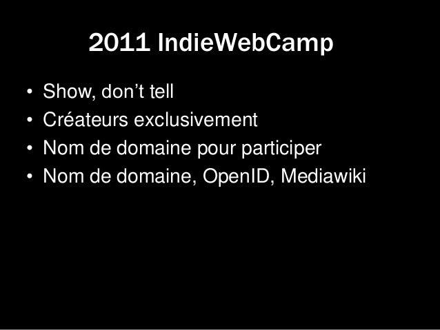 2011 IndieWebCamp • Show, don't tell • Créateurs exclusivement • Nom de domaine pour participer • Nom de domaine, OpenID, ...