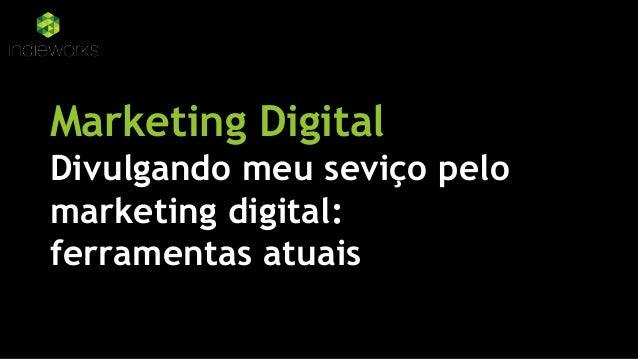 Marketing Digital Divulgando meu seviço pelo marketing digital: ferramentas atuais