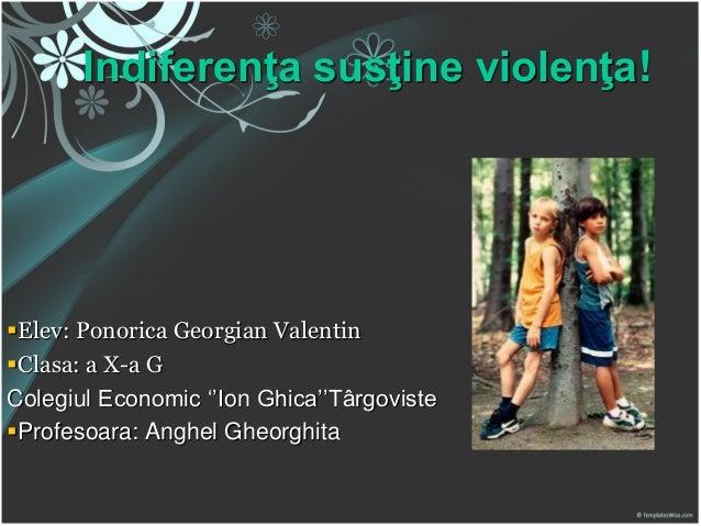 Indiferenţa susţine violenţa!  Elev: Ponorica Georgian Valentin Clasa: a X-a G Colegiul Economic ''Ion Ghica''Târgoviste...