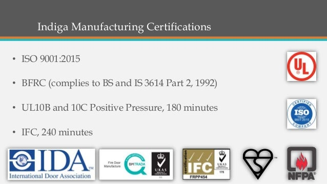 Indiga Manufacturing Certifications • ISO 9001:2015 • BFRC (complies to BS and IS 3614 Part 2, 1992) • UL10B and 10C Posit...