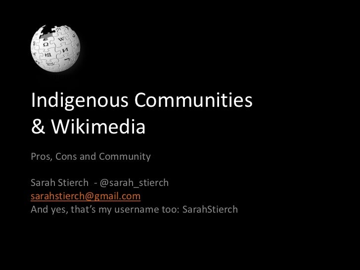 Indigenous Communities& WikimediaPros, Cons and CommunitySarah Stierch - @sarah_stierchsarahstierch@gmail.comAnd yes, that...