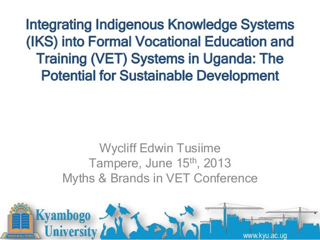 Integrating Indigenous Knowledge Systems(IKS) into Formal Vocational Education andTraining (VET) Systems in Uganda: ThePot...