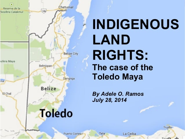 July 2014, Adele O. Ramos INDIGENOUS LAND RIGHTS: The case of the Toledo Maya By Adele O. Ramos July 28, 2014
