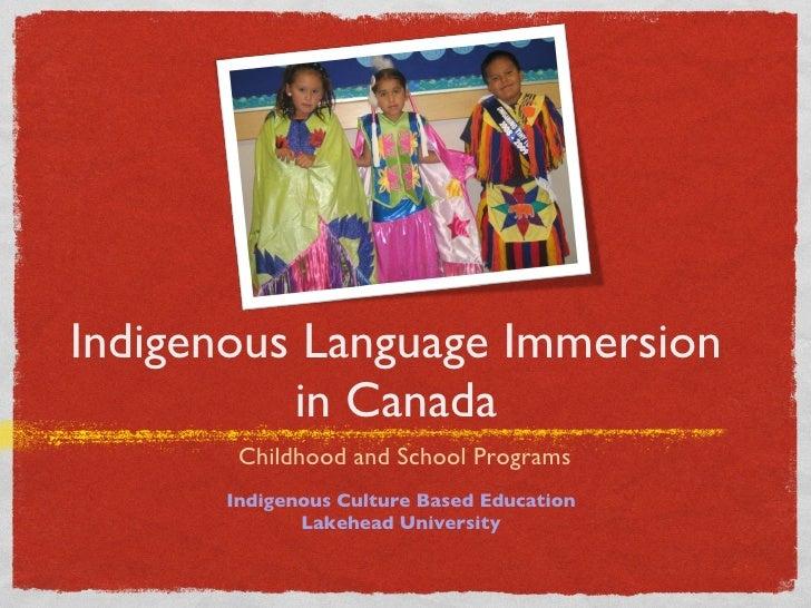 Indigenous Language Immersion in Canada <ul><li>Childhood and School Programs </li></ul>Indigenous Culture Based Education...