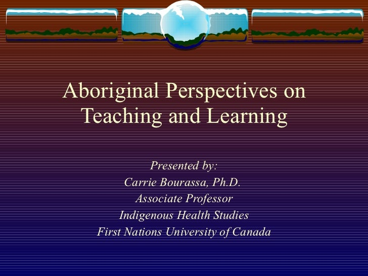 Aboriginal Perspectives on Teaching and Learning Presented by: Carrie Bourassa, Ph.D.  Associate Professor Indigenous Heal...