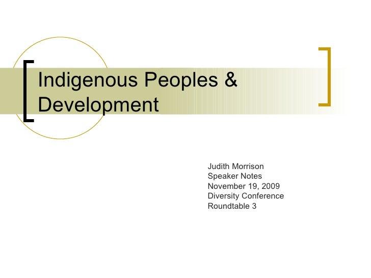 Indigenous Peoples & Development Judith Morrison Speaker Notes November 19, 2009  Diversity Conference Roundtable 3