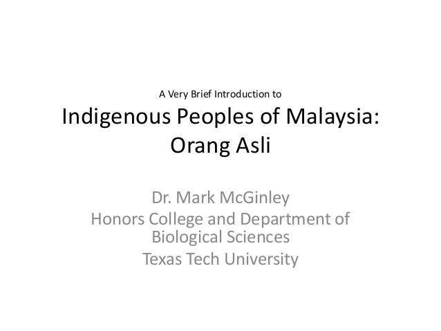 A Very Brief Introduction to  Indigenous Peoples of Malaysia: Orang Asli Dr. Mark McGinley Honors College and Department o...