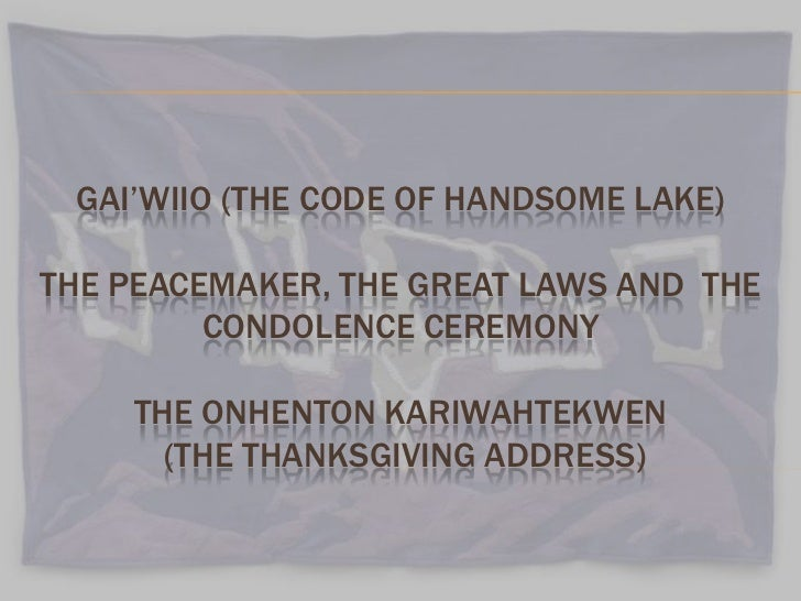 GAI'WIIO (THE CODE OF HANDSOME LAKE)THE PEACEMAKER, THE GREAT LAWS AND THE         CONDOLENCE CEREMONY    THE ONHENTON KAR...
