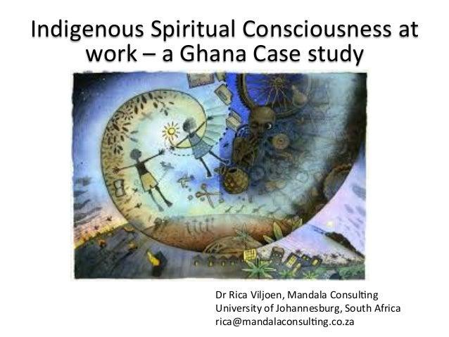 Indigenous  Spiritual  Consciousness  at   work  –  a  Ghana  Case  study   Dr  Rica  Viljoen,  ...