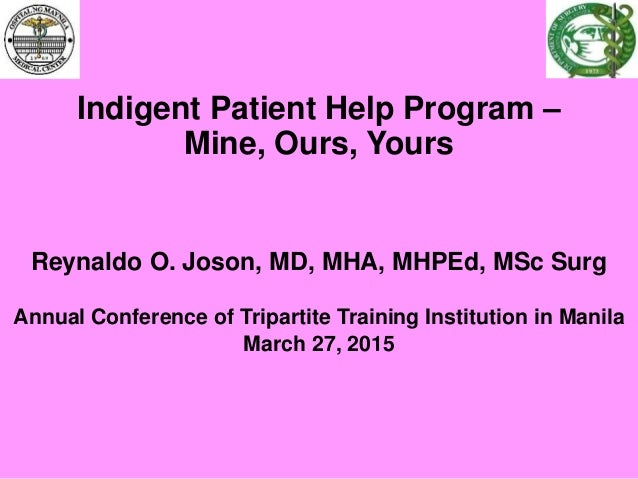 Indigent Patient Help Program – Mine, Ours, Yours Reynaldo O. Joson, MD, MHA, MHPEd, MSc Surg Annual Conference of Tripart...