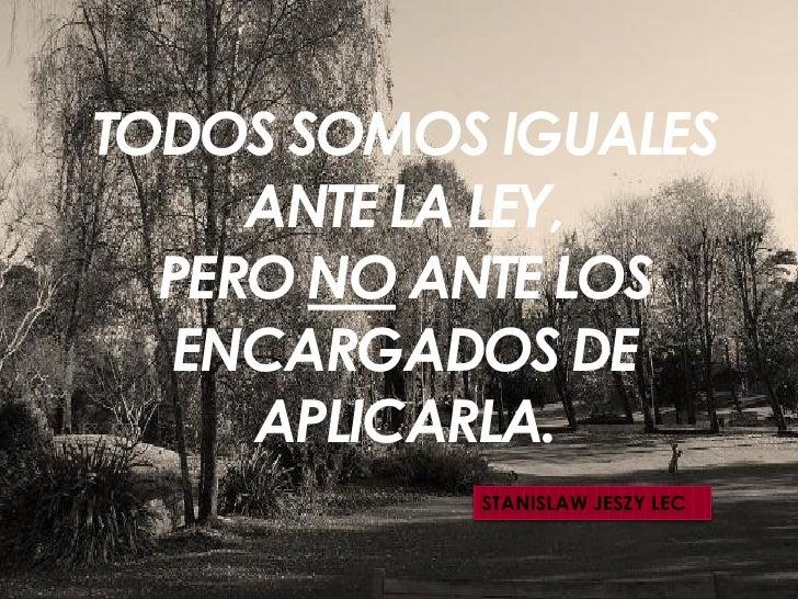 TODOS SOMOS IGUALES      ANTE LA LEY,   PERO NO ANTE LOS   ENCARGADOS DE      APLICARLA.            STANISLAW JESZY LEC