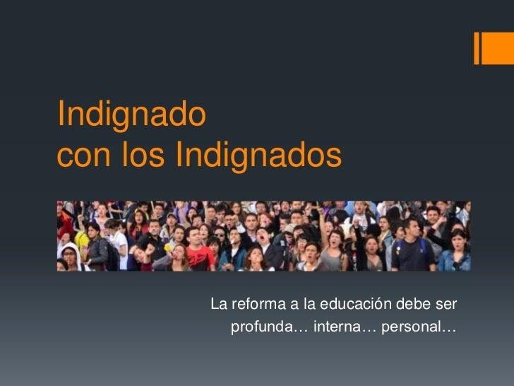Indignadocon los Indignados         La reforma a la educación debe ser            profunda… interna… personal…
