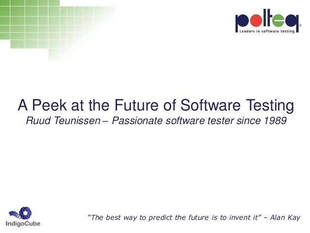 """A Peek at the Future of Software Testing Ruud Teunissen – Passionate software tester since 1989 """"The best way to predict t..."""