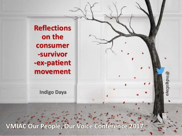Reflections on the consumer -survivor -ex-patient movement VMIAC Our People, Our Voice Conference 2017 @IndigoDaya