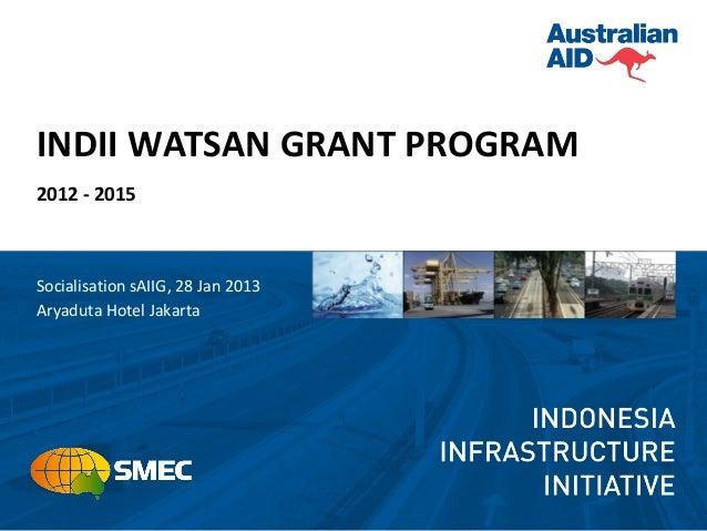 INDII WATSAN GRANT PROGRAM2012 - 2015Socialisation sAIIG, 28 Jan 2013Aryaduta Hotel Jakarta