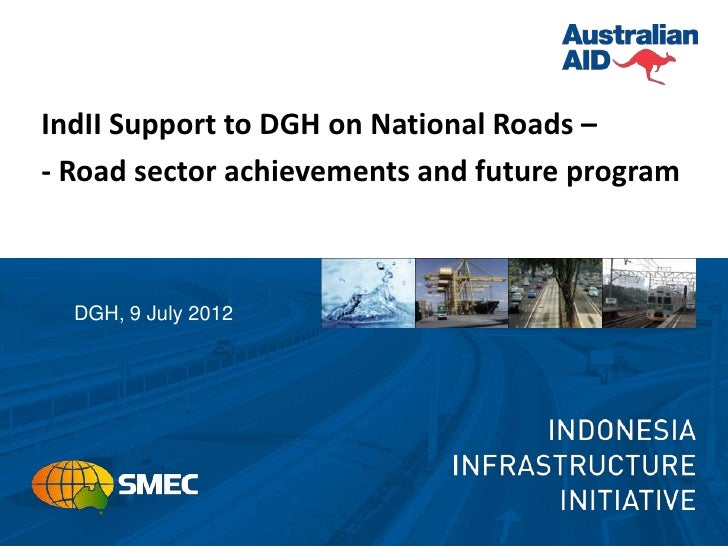 IndII Support to DGH on National Roads –- Road sector achievements and future program  DGH, 9 July 2012