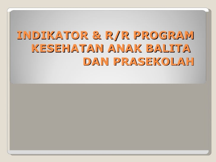 INDIKATOR & R/R PROGRAM KESEHATAN ANAK BALITA  DAN PRASEKOLAH