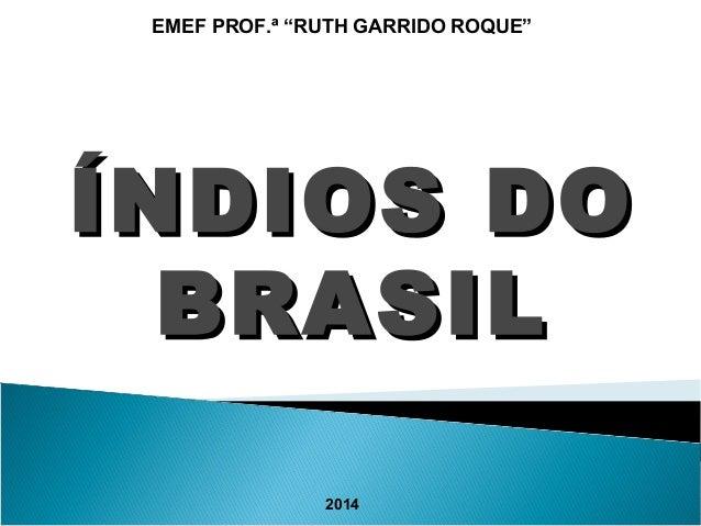 """EMEF PROF.ª """"RUTH GARRIDO ROQUE""""  ÍÍNNDDIIOOSS DDOO  BBRRAASSIILL  2014"""