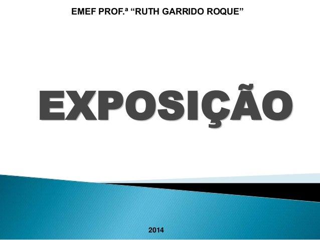 """EMEF PROF.ª """"RUTH GARRIDO ROQUE""""  EXPOSIÇÃO  2014"""
