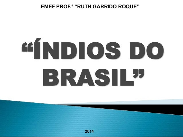 "EMEF PROF.ª ""RUTH GARRIDO ROQUE""  ""ÍNDIOS DO  BRASIL""  2014"